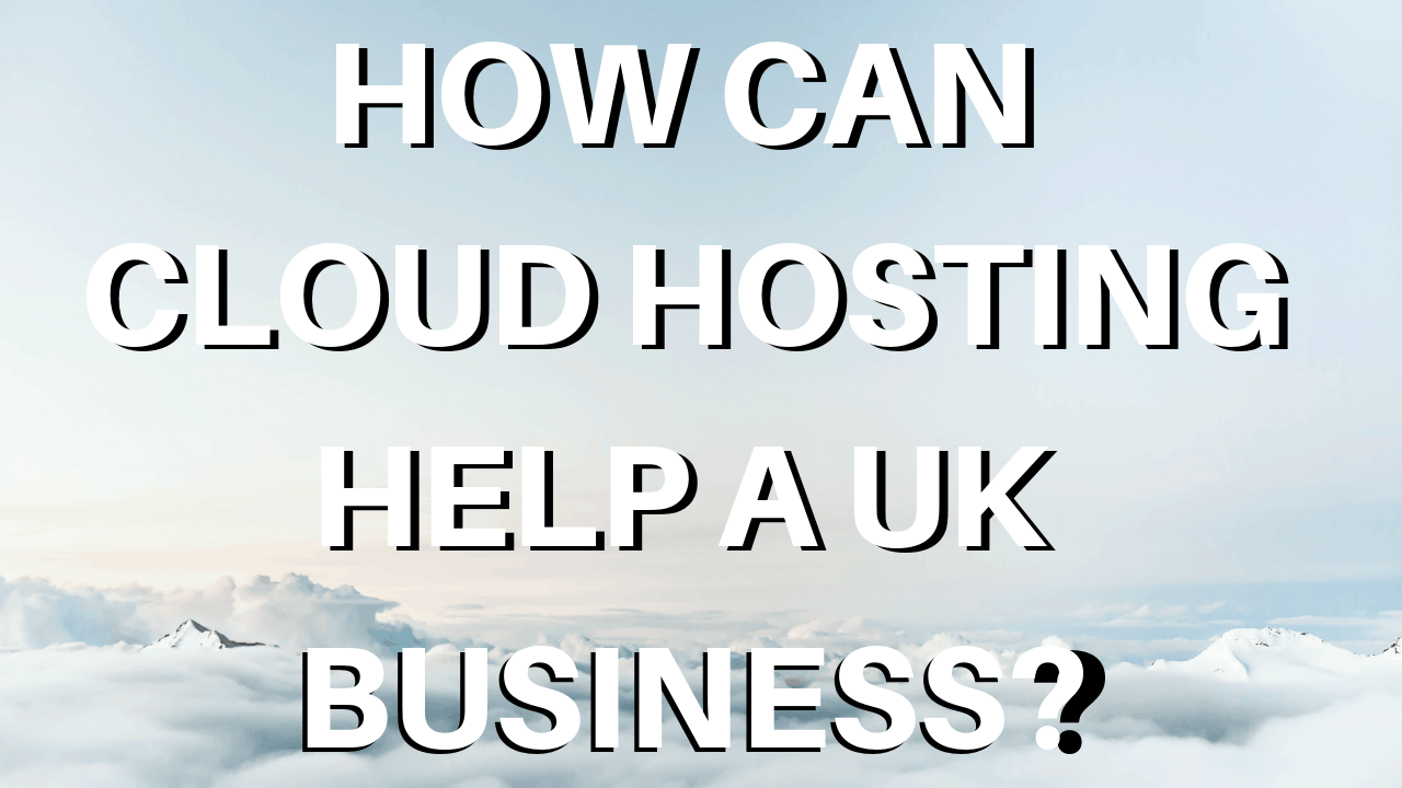 HOW CAN CLOUD HOSTING HELP A UK BUSINESS